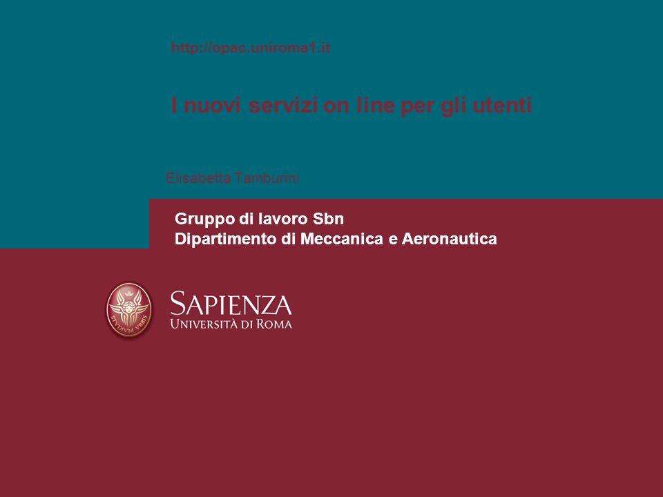 Elisabetta Tamburini http://opac.uniroma1.it I nuovi servizi on line per gli utenti Gruppo di lavoro Sbn Dipartimento di Meccanica e Aeronautica