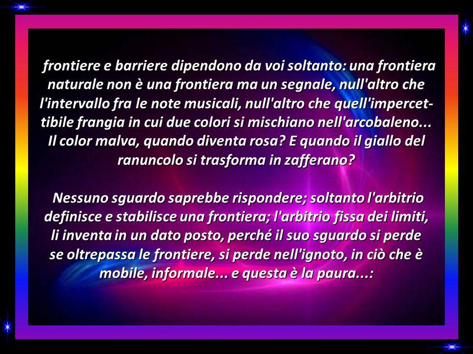 frontiere e barriere dipendono da voi soltanto: una frontiera naturale non è una frontiera ma un segnale, null altro che l intervallo fra le note musicali, null altro che quell impercet- tibile frangia in cui due colori si mischiano nell arcobaleno...