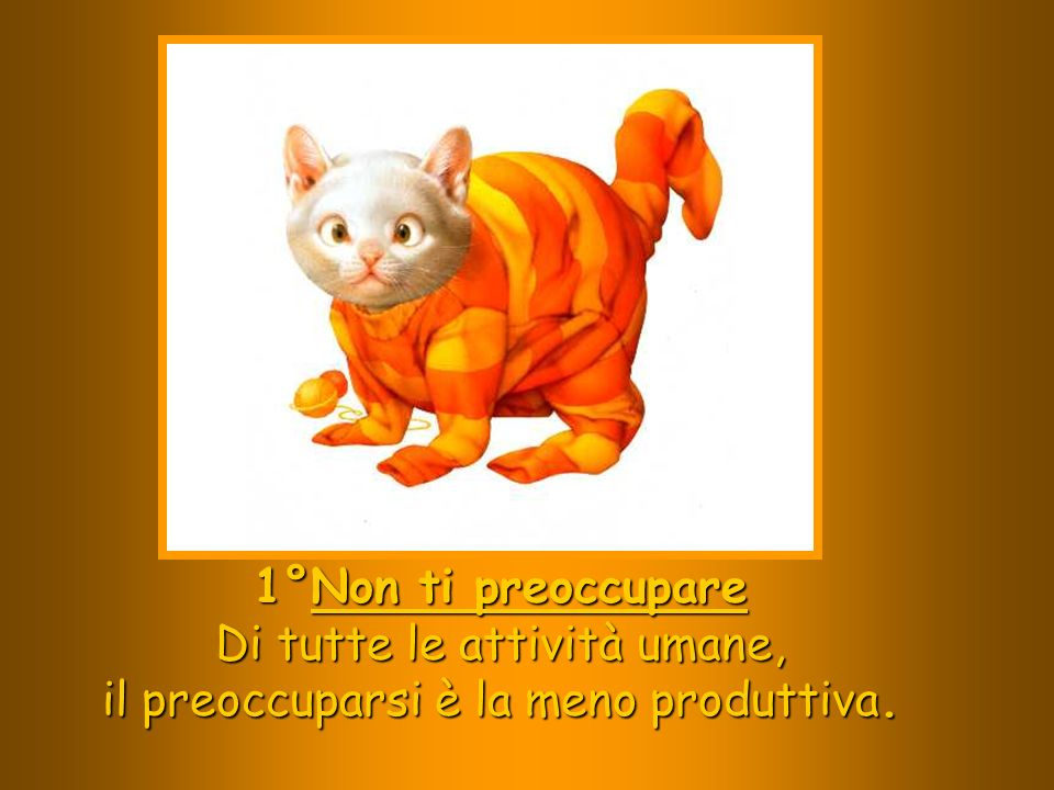 1°Non ti preoccupare Di tutte le attività umane, il preoccuparsi è la meno produttiva.