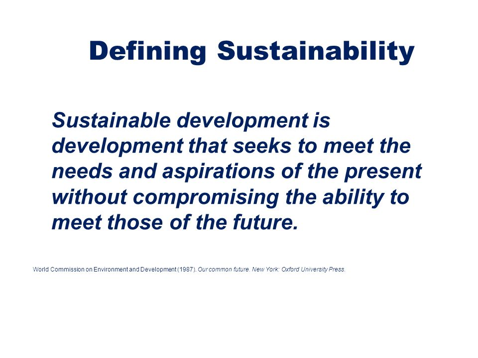 Defining Sustainability Sustainable development is development that seeks to meet the needs and aspirations of the present without compromising the ab