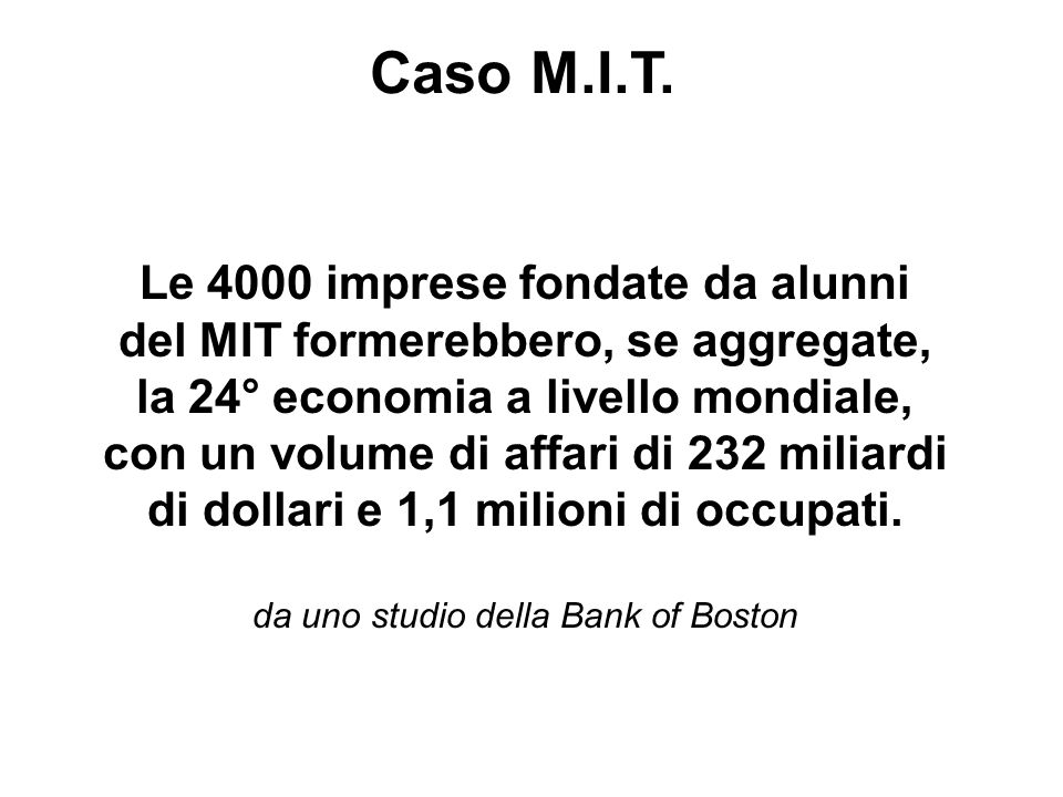 Le 4000 imprese fondate da alunni del MIT formerebbero, se aggregate, la 24° economia a livello mondiale, con un volume di affari di 232 miliardi di dollari e 1,1 milioni di occupati.