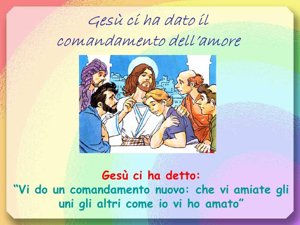 Gesù ci ha dato il comandamento dellamore Gesù ci ha detto: Vi do un comandamento nuovo: che vi amiate gli uni gli altri come io vi ho amato