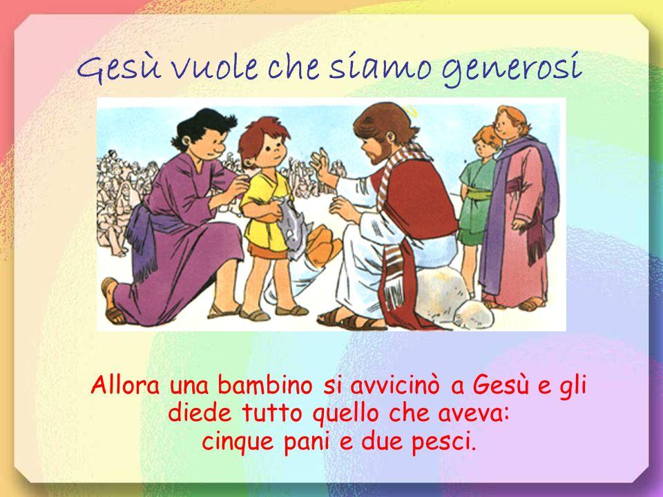 Gesù vuole che siamo generosi Allora una bambino si avvicinò a Gesù e gli diede tutto quello che aveva: cinque pani e due pesci.