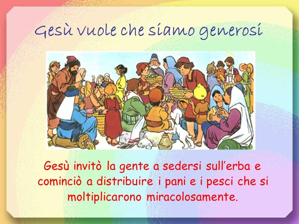 Gesù vuole che siamo generosi Gesù invitò la gente a sedersi sullerba e cominciò a distribuire i pani e i pesci che si moltiplicarono miracolosamente.