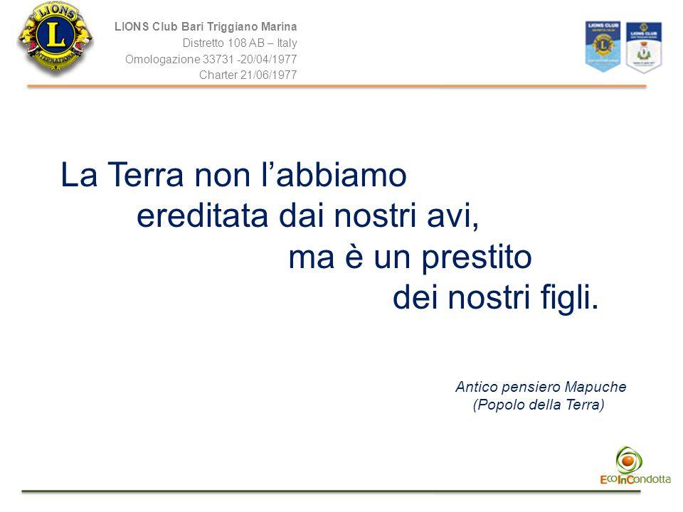 LIONS Club Bari Triggiano Marina Distretto 108 AB – Italy Omologazione 33731 -20/04/1977 Charter 21/06/1977 La Terra non labbiamo ereditata dai nostri avi, ma è un prestito dei nostri figli.