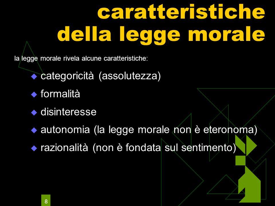 8 caratteristiche della legge morale categoricità (assolutezza) formalità disinteresse autonomia (la legge morale non è eteronoma) razionalità (non è