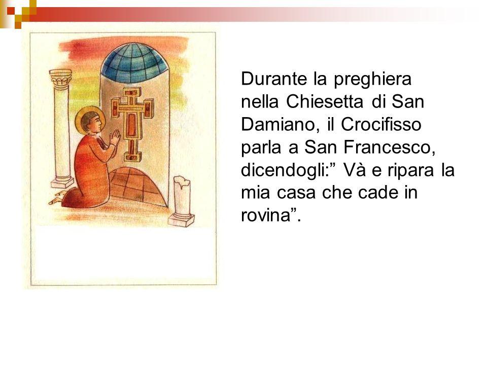 Durante la preghiera nella Chiesetta di San Damiano, il Crocifisso parla a San Francesco, dicendogli: Và e ripara la mia casa che cade in rovina.