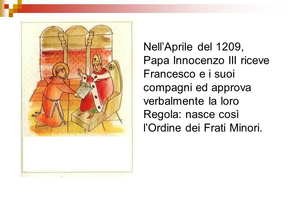 NellAprile del 1209, Papa Innocenzo III riceve Francesco e i suoi compagni ed approva verbalmente la loro Regola: nasce così lOrdine dei Frati Minori.
