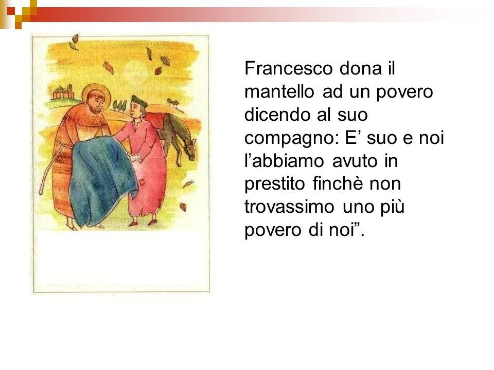 Francesco dona il mantello ad un povero dicendo al suo compagno: E suo e noi labbiamo avuto in prestito finchè non trovassimo uno più povero di noi.