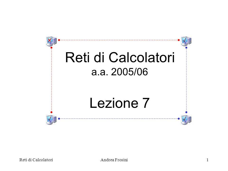 Reti di CalcolatoriAndrea Frosini1 Reti di Calcolatori a.a. 2005/06 Lezione 7