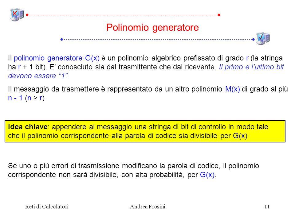 Reti di CalcolatoriAndrea Frosini11 Polinomio generatore Il polinomio generatore G(x) è un polinomio algebrico prefissato di grado r (la stringa ha r + 1 bit).