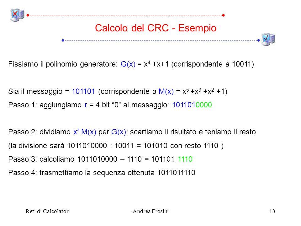 Reti di CalcolatoriAndrea Frosini13 Fissiamo il polinomio generatore: G(x) = x 4 +x+1 (corrispondente a 10011) Sia il messaggio = 101101 (corrispondente a M(x) = x 5 +x 3 +x 2 +1) Passo 1: aggiungiamo r = 4 bit 0 al messaggio: 1011010000 Passo 2: dividiamo x 4 M(x) per G(x): scartiamo il risultato e teniamo il resto (la divisione sarà 1011010000 : 10011 = 101010 con resto 1110 ) Passo 3: calcoliamo 1011010000 – 1110 = 101101 1110 Passo 4: trasmettiamo la sequenza ottenuta 1011011110 Calcolo del CRC - Esempio