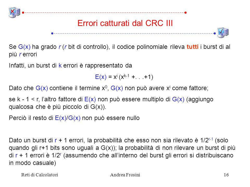 Reti di CalcolatoriAndrea Frosini16 Se G(x) ha grado r (r bit di controllo), il codice polinomiale rileva tutti i burst di al più r errori Infatti, un burst di k errori è rappresentato da E(x) = x i (x k-1 +...+1) Dato che G(x) contiene il termine x 0, G(x) non può avere x i come fattore; se k - 1 < r, laltro fattore di E(x) non può essere multiplo di G(x) (aggiungo qualcosa che è più piccolo di G(x)).