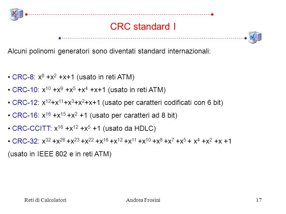 Reti di CalcolatoriAndrea Frosini17 CRC standard I Alcuni polinomi generatori sono diventati standard internazionali: CRC-8: x 8 +x 2 +x+1 (usato in reti ATM) CRC-10: x 10 +x 9 +x 5 +x 4 +x+1 (usato in reti ATM) CRC-12: x 12 +x 11 +x 3 +x 2 +x+1 (usato per caratteri codificati con 6 bit) CRC-16: x 16 +x 15 +x 2 +1 (usato per caratteri ad 8 bit) CRC-CCITT: x 16 +x 12 +x 5 +1 (usato da HDLC) CRC-32: x 32 +x 26 +x 23 +x 22 +x 16 +x 12 +x 11 +x 10 +x 8 +x 7 +x 5 + x 4 +x 2 +x +1 (usato in IEEE 802 e in reti ATM)