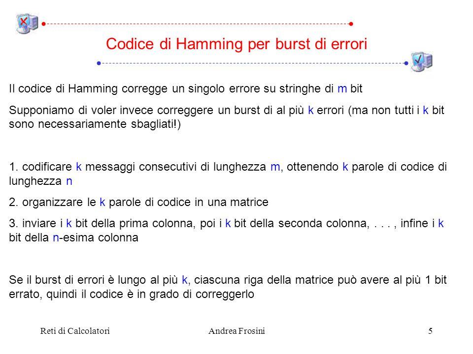 Reti di CalcolatoriAndrea Frosini5 Codice di Hamming per burst di errori Il codice di Hamming corregge un singolo errore su stringhe di m bit Supponiamo di voler invece correggere un burst di al più k errori (ma non tutti i k bit sono necessariamente sbagliati!) 1.