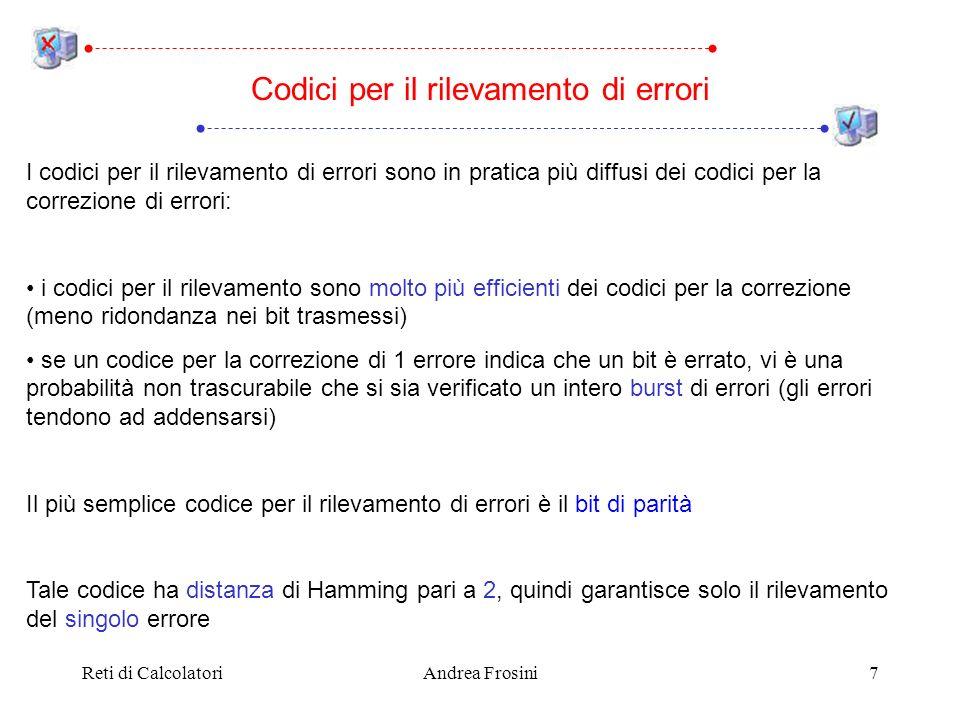 Reti di CalcolatoriAndrea Frosini7 Codici per il rilevamento di errori I codici per il rilevamento di errori sono in pratica più diffusi dei codici per la correzione di errori: i codici per il rilevamento sono molto più efficienti dei codici per la correzione (meno ridondanza nei bit trasmessi) se un codice per la correzione di 1 errore indica che un bit è errato, vi è una probabilità non trascurabile che si sia verificato un intero burst di errori (gli errori tendono ad addensarsi) Il più semplice codice per il rilevamento di errori è il bit di parità Tale codice ha distanza di Hamming pari a 2, quindi garantisce solo il rilevamento del singolo errore
