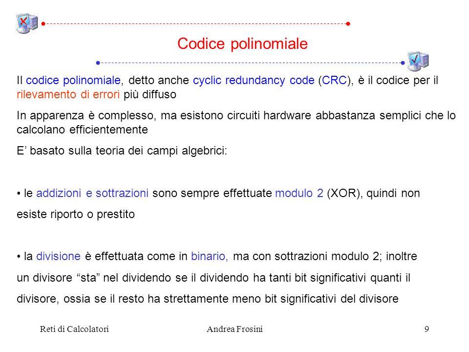 Reti di CalcolatoriAndrea Frosini9 Il codice polinomiale, detto anche cyclic redundancy code (CRC), è il codice per il rilevamento di errori più diffuso In apparenza è complesso, ma esistono circuiti hardware abbastanza semplici che lo calcolano efficientemente E basato sulla teoria dei campi algebrici: le addizioni e sottrazioni sono sempre effettuate modulo 2 (XOR), quindi non esiste riporto o prestito la divisione è effettuata come in binario, ma con sottrazioni modulo 2; inoltre un divisore sta nel dividendo se il dividendo ha tanti bit significativi quanti il divisore, ossia se il resto ha strettamente meno bit significativi del divisore Codice polinomiale