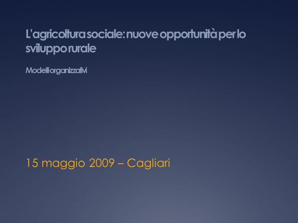 Lagricoltura sociale: nuove opportunità per lo sviluppo rurale Modelli organizzativi 15 maggio 2009 – Cagliari