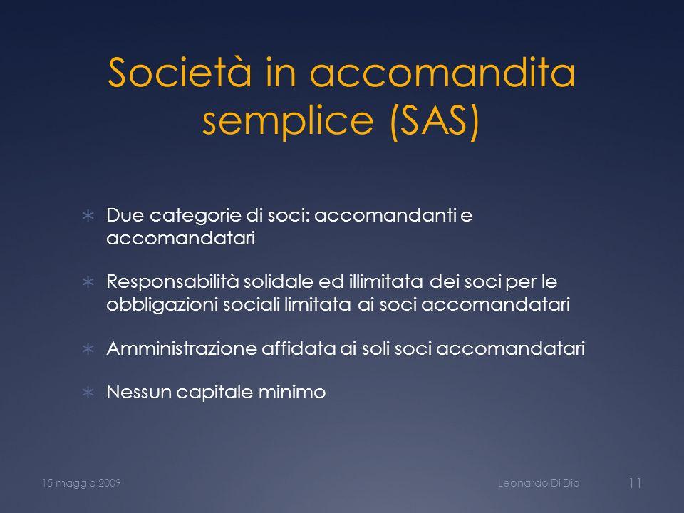Società in accomandita semplice (SAS) Due categorie di soci: accomandanti e accomandatari Responsabilità solidale ed illimitata dei soci per le obbligazioni sociali limitata ai soci accomandatari Amministrazione affidata ai soli soci accomandatari Nessun capitale minimo Leonardo Di Dio15 maggio 2009 11
