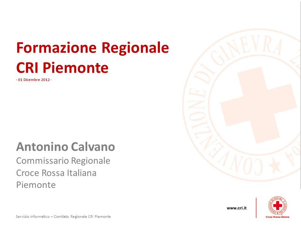 Formazione Regionale CRI Piemonte - 01 Dicembre 2012 - Antonino Calvano Commissario Regionale Croce Rossa Italiana Piemonte 1 Servizio Informatico – Comitato Regionale CRI Piemonte