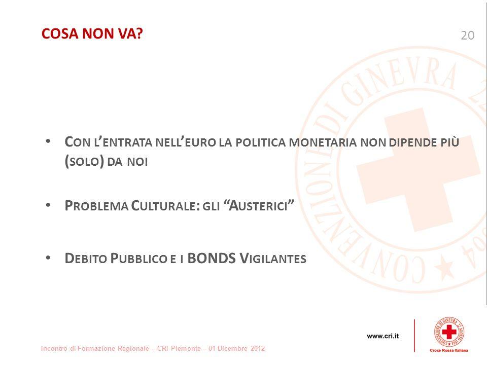 Incontro di Formazione Regionale – CRI Piemonte – 01 Dicembre 2012 C ON L ENTRATA NELL EURO LA POLITICA MONETARIA NON DIPENDE PIÙ ( SOLO ) DA NOI P ROBLEMA C ULTURALE : GLI A USTERICI D EBITO P UBBLICO E I BONDS V IGILANTES 20 COSA NON VA