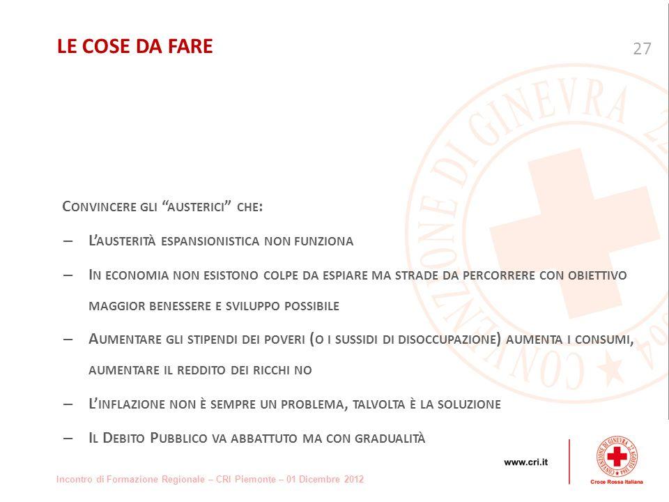 Incontro di Formazione Regionale – CRI Piemonte – 01 Dicembre 2012 C ONVINCERE GLI AUSTERICI CHE : – L AUSTERITÀ ESPANSIONISTICA NON FUNZIONA – I N ECONOMIA NON ESISTONO COLPE DA ESPIARE MA STRADE DA PERCORRERE CON OBIETTIVO MAGGIOR BENESSERE E SVILUPPO POSSIBILE – A UMENTARE GLI STIPENDI DEI POVERI ( O I SUSSIDI DI DISOCCUPAZIONE ) AUMENTA I CONSUMI, AUMENTARE IL REDDITO DEI RICCHI NO – L INFLAZIONE NON È SEMPRE UN PROBLEMA, TALVOLTA È LA SOLUZIONE – I L D EBITO P UBBLICO VA ABBATTUTO MA CON GRADUALITÀ 27 LE COSE DA FARE