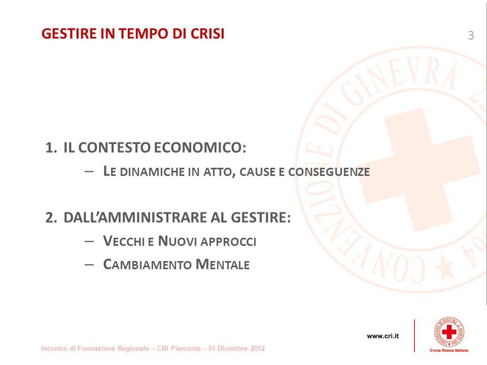 Incontro di Formazione Regionale – CRI Piemonte – 01 Dicembre 2012 1.IL CONTESTO ECONOMICO: – L E DINAMICHE IN ATTO, CAUSE E CONSEGUENZE 2.DALLAMMINISTRARE AL GESTIRE: – V ECCHI E N UOVI APPROCCI – C AMBIAMENTO M ENTALE 3 GESTIRE IN TEMPO DI CRISI