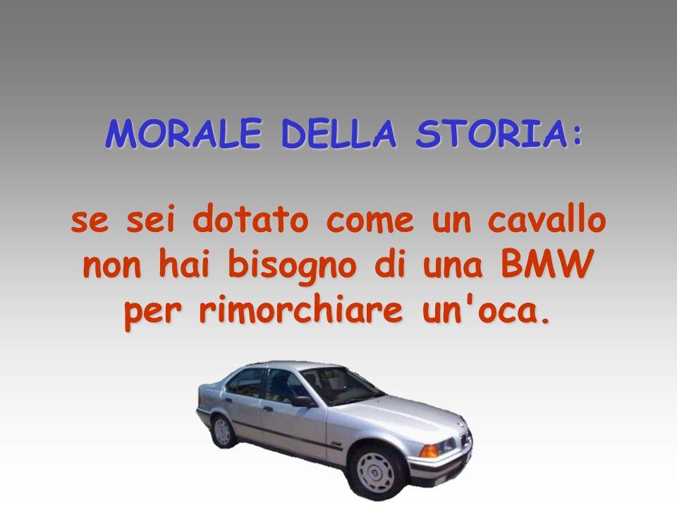 MORALE DELLA STORIA: se sei dotato come un cavallo non hai bisogno di una BMW per rimorchiare un'oca.