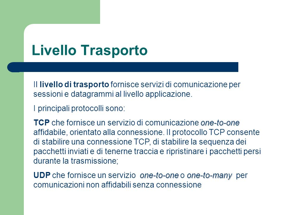 Livello Trasporto Il livello di trasporto fornisce servizi di comunicazione per sessioni e datagrammi al livello applicazione. I principali protocolli