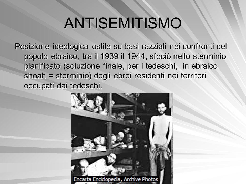 ANTISEMITISMO Posizione ideologica ostile su basi razziali nei confronti del popolo ebraico, tra il 1939 il 1944, sfociò nello sterminio pianificato (