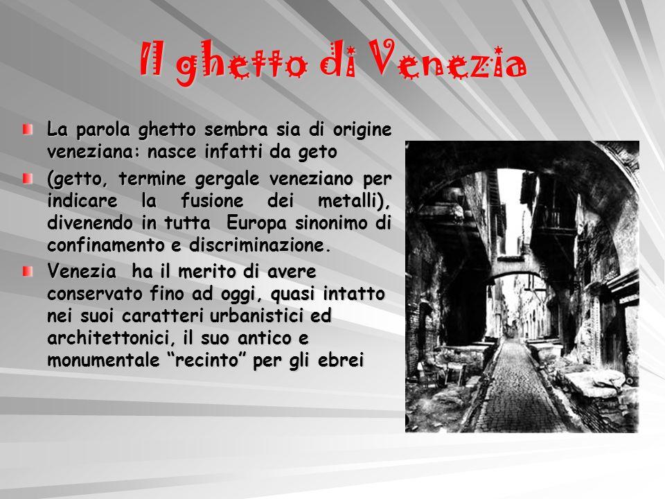 Il ghetto di Venezia La parola ghetto sembra sia di origine veneziana: nasce infatti da geto (getto, termine gergale veneziano per indicare la fusione