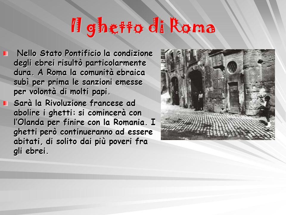 Il ghetto di Roma Nello Stato Pontificio la condizione degli ebrei risultò particolarmente dura. A Roma la comunità ebraica subì per prima le sanzioni
