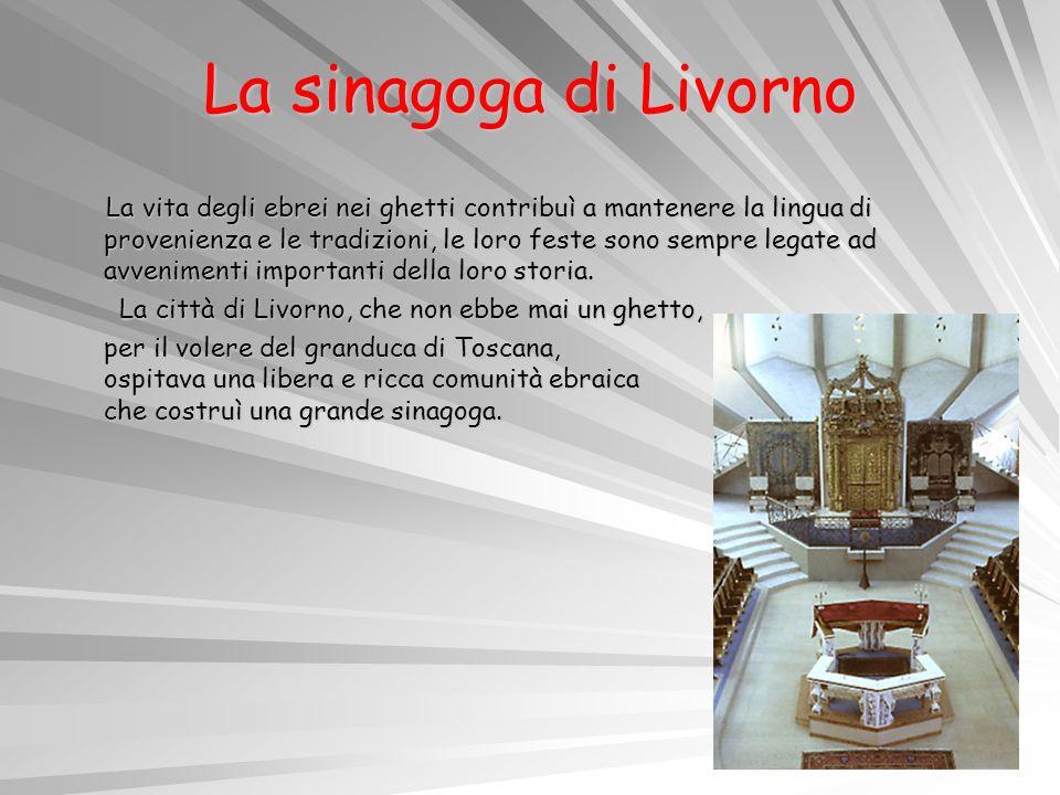 La sinagoga di Livorno La vita degli ebrei nei ghetti contribuì a mantenere la lingua di provenienza e le tradizioni, le loro feste sono sempre legate