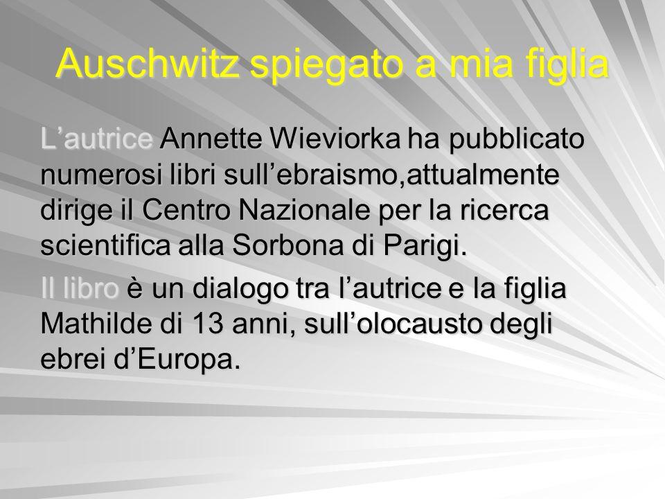 Auschwitz spiegato a mia figlia Lautrice Annette Wieviorka ha pubblicato numerosi libri sullebraismo,attualmente dirige il Centro Nazionale per la ric