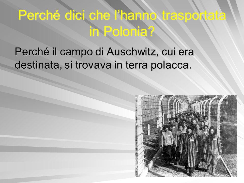 Perché dici che lhanno trasportata in Polonia? Perché il campo di Auschwitz, cui era destinata, si trovava in terra polacca.