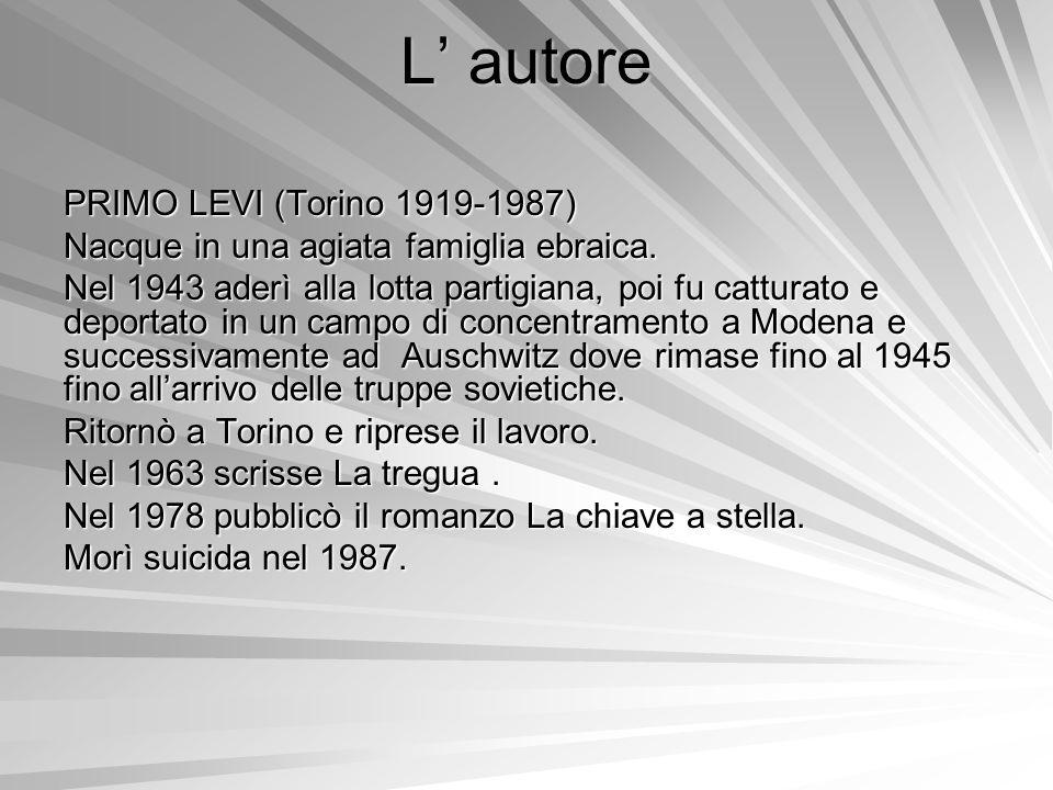 L autore PRIMO LEVI (Torino 1919-1987) Nacque in una agiata famiglia ebraica. Nel 1943 aderì alla lotta partigiana, poi fu catturato e deportato in un
