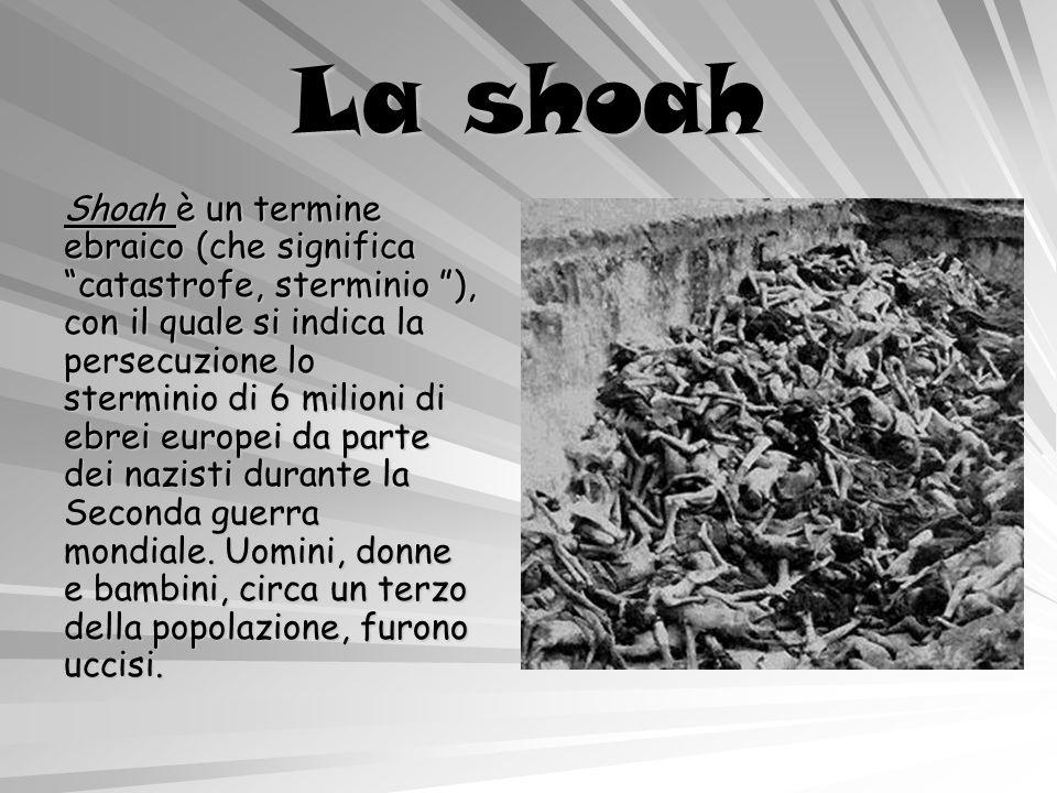 La shoah Shoah è un termine ebraico (che significa catastrofe, sterminio ), con il quale si indica la persecuzione lo sterminio di 6 milioni di ebrei