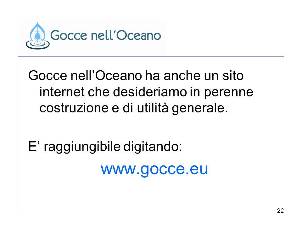 22 Gocce nellOceano ha anche un sito internet che desideriamo in perenne costruzione e di utilità generale. E raggiungibile digitando: www.gocce.eu