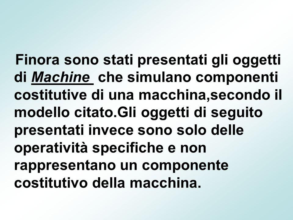 Finora sono stati presentati gli oggetti di Machine che simulano componenti costitutive di una macchina,secondo il modello citato.Gli oggetti di segui
