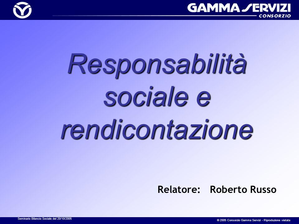 Seminario Bilancio Sociale del 20/10/2005 © 2005 Consorzio Gamma Servizi - Riproduzione vietata Responsabilità sociale e rendicontazione Relatore: Roberto Russo