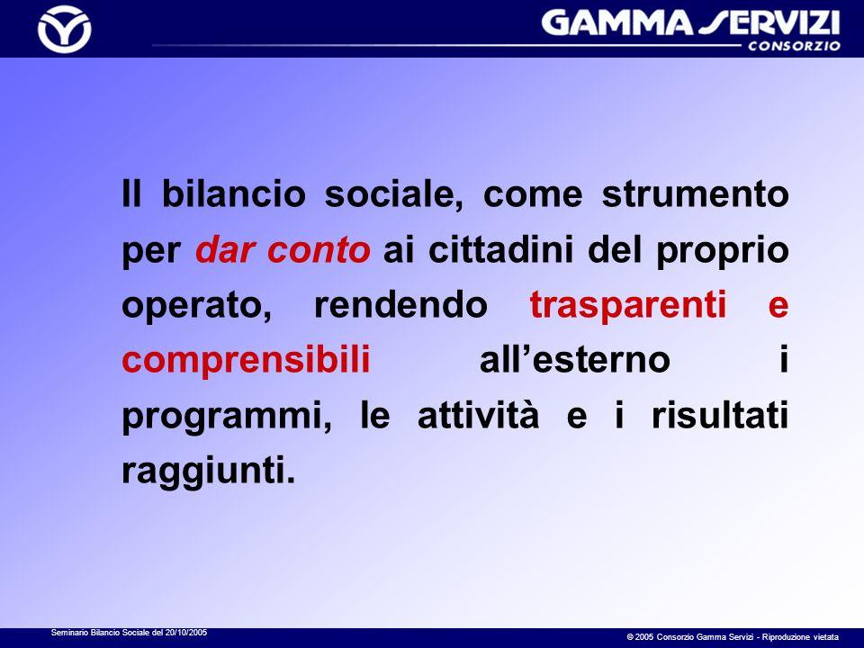 Seminario Bilancio Sociale del 20/10/2005 © 2005 Consorzio Gamma Servizi - Riproduzione vietata Il bilancio sociale, come strumento per dar conto ai c