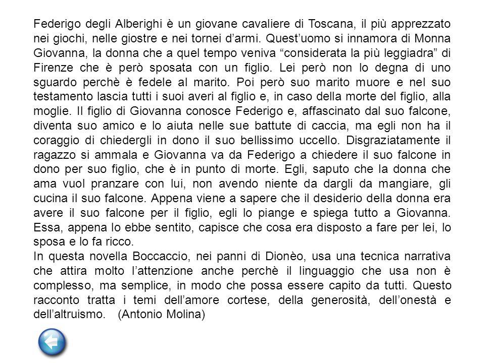 Federigo degli Alberighi è un giovane cavaliere di Toscana, il più apprezzato nei giochi, nelle giostre e nei tornei darmi. Questuomo si innamora di M