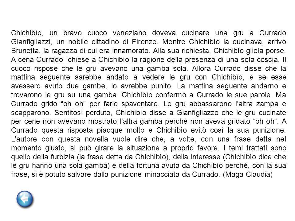 Chichibìo, un bravo cuoco veneziano doveva cucinare una gru a Currado Gianfigliazzi, un nobile cittadino di Firenze. Mentre Chichibìo la cucinava, arr