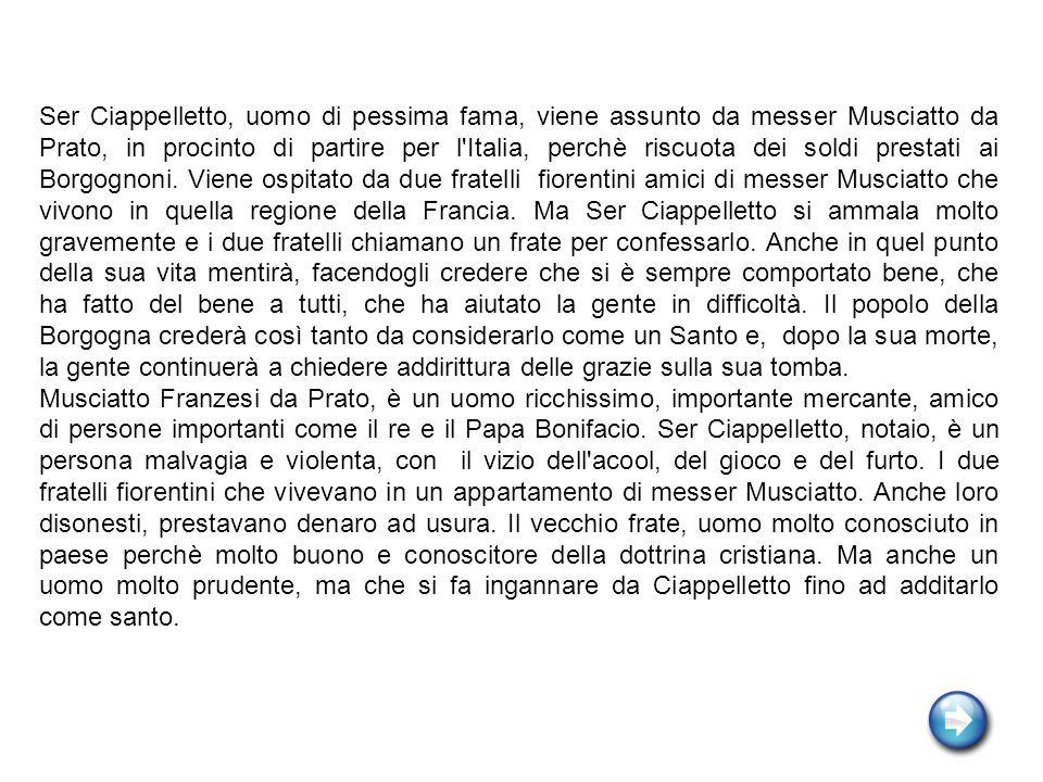 Ser Ciappelletto, uomo di pessima fama, viene assunto da messer Musciatto da Prato, in procinto di partire per l'Italia, perchè riscuota dei soldi pre