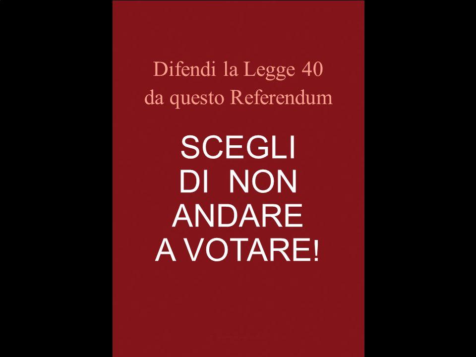 SCEGLI DI NON ANDARE A VOTARE ! Difendi la Legge 40 da questo Referendum