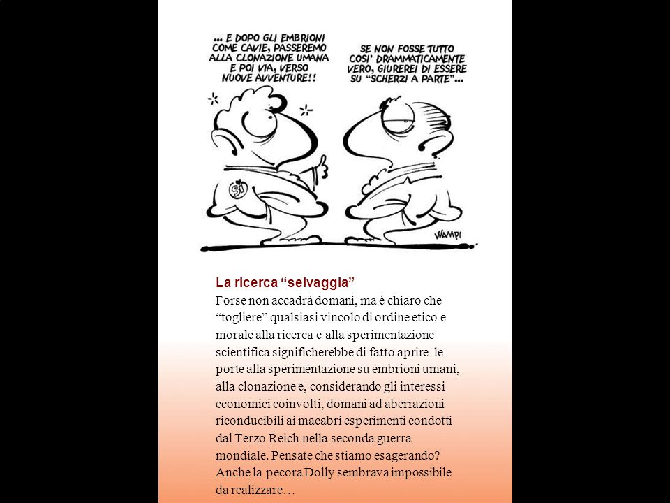 La ricerca selvaggia Forse non accadrà domani, ma è chiaro che togliere qualsiasi vincolo di ordine etico e morale alla ricerca e alla sperimentazione scientifica significherebbe di fatto aprire le porte alla sperimentazione su embrioni umani, alla clonazione e, considerando gli interessi economici coinvolti, domani ad aberrazioni riconducibili ai macabri esperimenti condotti dal Terzo Reich nella seconda guerra mondiale.