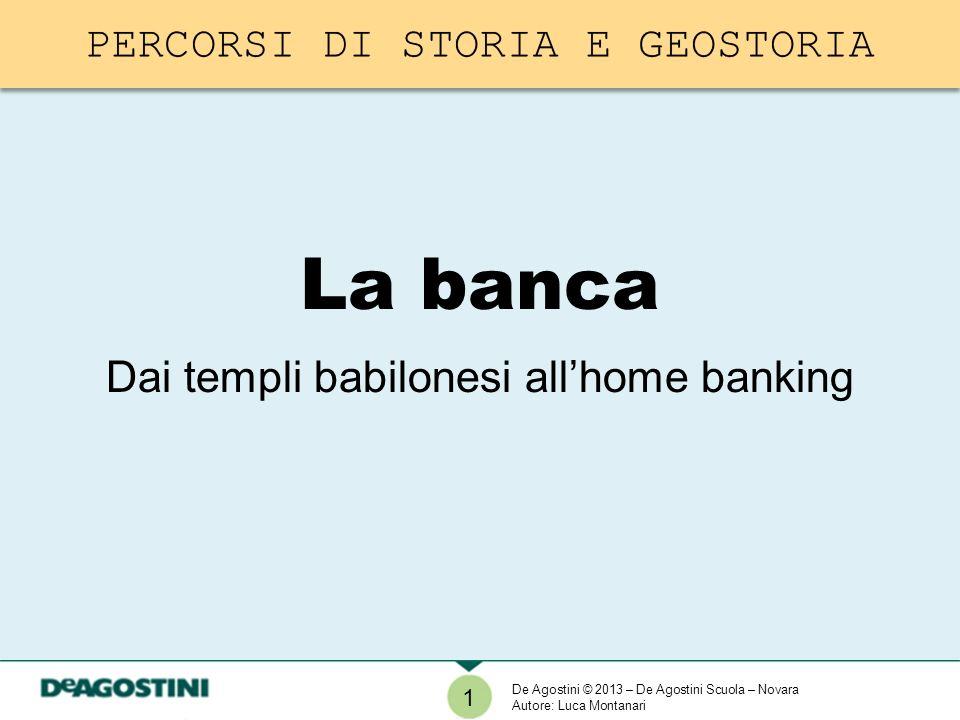 1 De Agostini © 2013 – De Agostini Scuola – Novara Autore: Luca Montanari La banca Dai templi babilonesi allhome banking