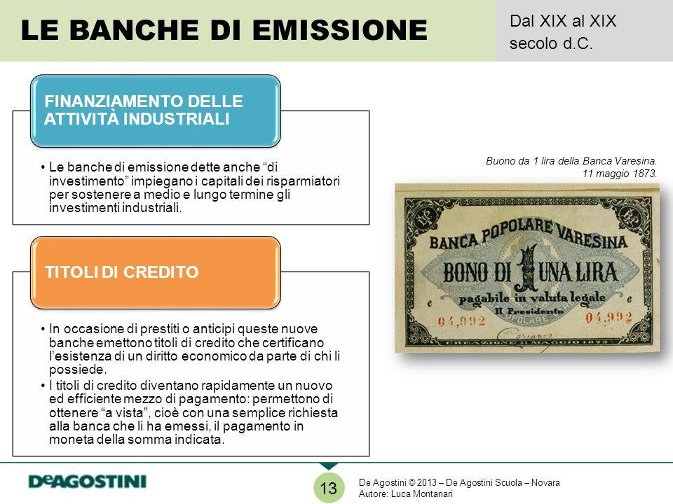 LE BANCHE DI EMISSIONE Dal XIX al XIX secolo d.C. 13 Le banche di emissione dette anche di investimento impiegano i capitali dei risparmiatori per sos