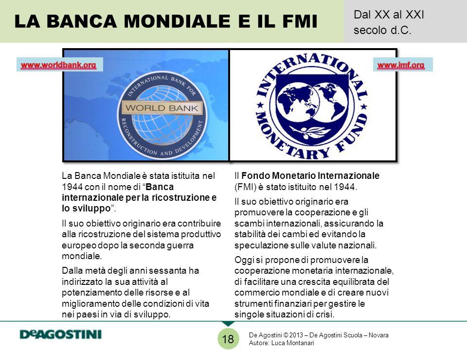 LA BANCA MONDIALE E IL FMI Dal XX al XXI secolo d.C. 18 La Banca Mondiale è stata istituita nel 1944 con il nome di Banca internazionale per la ricost
