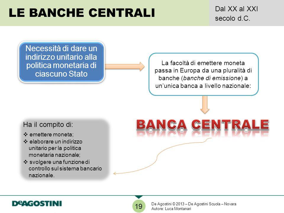 LE BANCHE CENTRALI Dal XX al XXI secolo d.C. 19 Necessità di dare un indirizzo unitario alla politica monetaria di ciascuno Stato La facoltà di emette